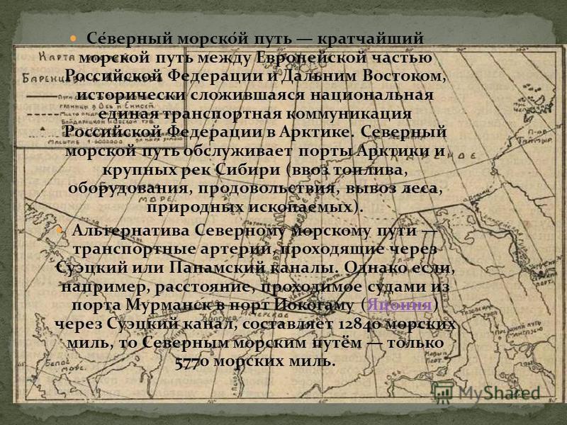 Се́верный морско́й путь кратчайший морской путь между Европейской частью Российской Федерации и Дальним Востоком, исторически сложившаяся национальная единая транспортная коммуникация Российской Федерации в Арктике. Северный морской путь обслуживает