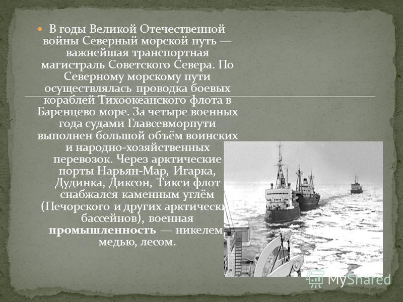 В годы Великой Отечественной войны Северный морской путь важнейшая транспортная магистраль Советского Севера. По Северному морскому пути осуществлялась проводка боевых кораблей Тихоокеанского флота в Баренцево море. За четыре военных года судами Глав