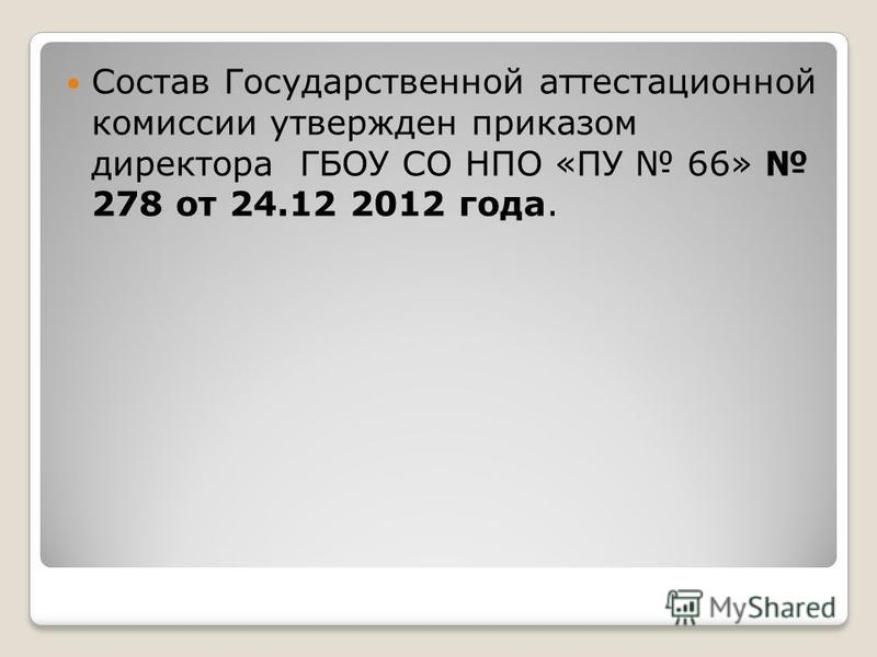 Состав Государственной аттестационной комиссии утвержден приказом директора ГБОУ СО НПО «ПУ 66» 278 от 24.12 2012 года.