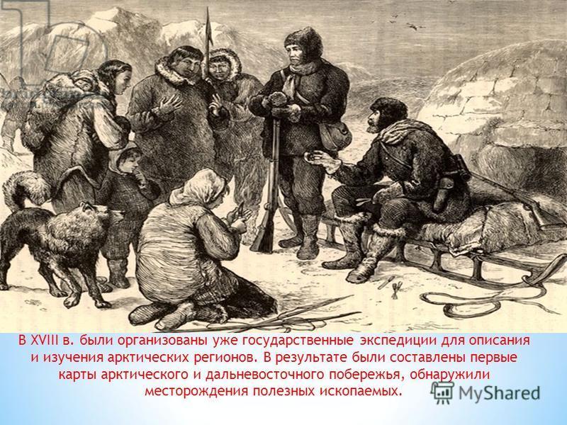 В XVIII в. были организованы уже государственные экспедиции для описания и изучения арктических регионов. В результате были составлены первые карты арктического и дальневосточного побережья, обнаружили месторождения полезных ископаемых.