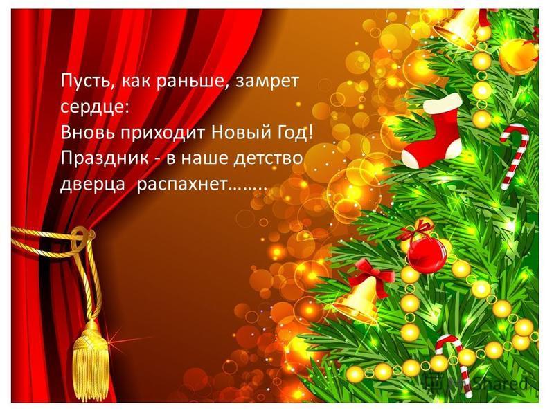 Пусть, как раньше, замрет сердце: Вновь приходит Новый Год! Праздник - в наше детство дверца распахнет……..