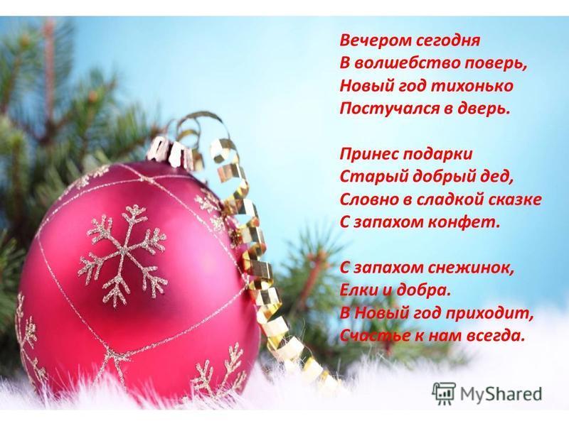Вечером сегодня В волшебство поверь, Новый год тихонько Постучался в дверь. Принес подарки Старый добрый дед, Словно в сладкой сказке С запахом конфет. С запахом снежинок, Елки и добра. В Новый год приходит, Счастье к нам всегда.