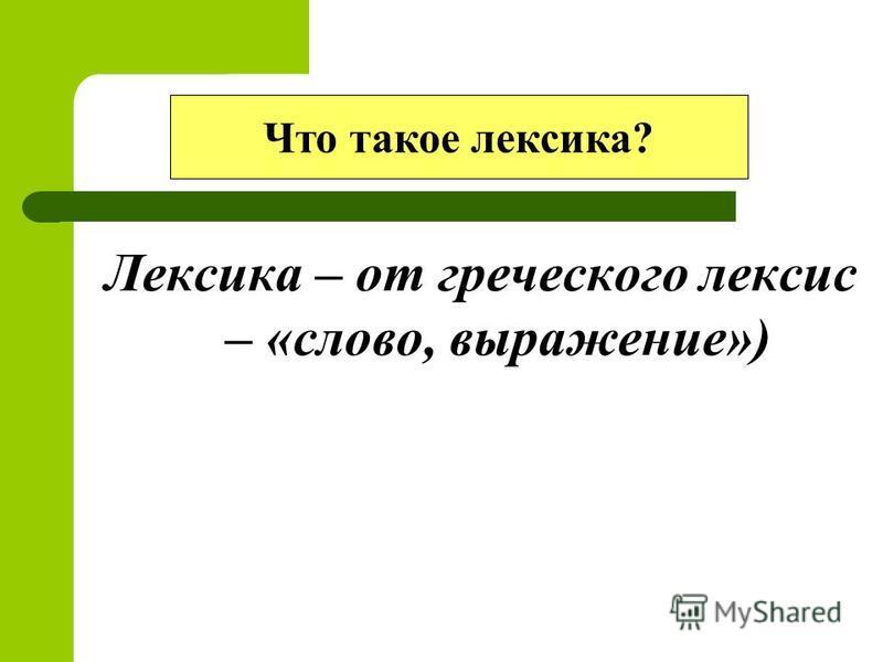 Лексика – от греческого лексис – «слово, выражение») Что такое лексика?