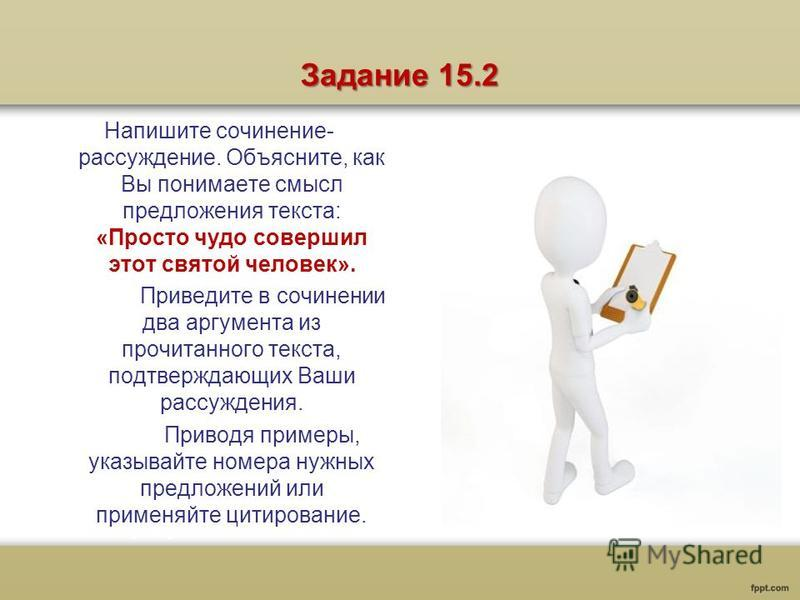 Задание 15.2 Напишите сочинение- рассуждение. Объясните, как Вы понимаете смысл предложения текста: «Просто чудо совершил этот святой человек». Приведите в сочинении два аргумента из прочитанного текста, подтверждающих Ваши рассуждения. Приводя приме