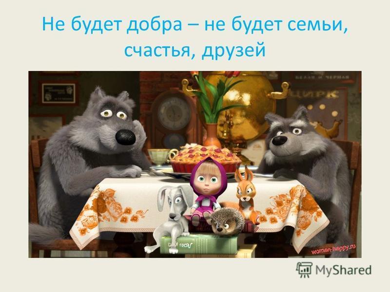 Не будет добра – не будет семьи, счастья, друзей