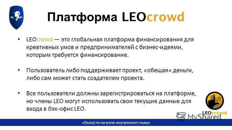 «Выпусти на волю внутреннего льва» LEOcrowd это глобальная платформа финансирования для креативных умов и предпринимателей с бизнес-идеями, которым требуется финансирование. Пользователь либо поддерживает проект, «обещая» деньги, либо сам может стать