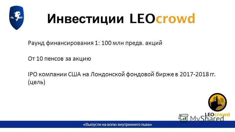 «Выпусти на волю внутреннего льва» Раунд финансирования 1: 100 млн предв. акций От 10 пенсов за акцию IPO компании США на Лондонской фондовой бирже в 2017-2018 гг. (цель) Инвестиции LEOcrowd