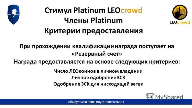 «Выпусти на волю внутреннего льва» Стимул Platinum LEOcrowd Члены Platinum Критерии предоставления Число ЛЕОкоинов в личном владении Личное одобрение ЗСК Одобрение ЗСК для нисходящей ветви При прохождении квалификации награда поступает на «Резервный