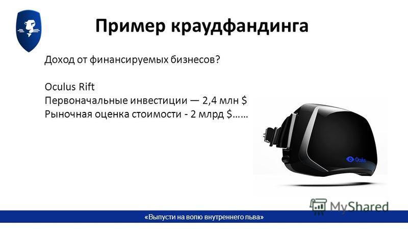 «Выпусти на волю внутреннего льва» Пример краудфандинга Доход от финансируемых бизнесов? Oculus Rift Первоначальные инвестиции 2,4 млн $ Рыночная оценка стоимости - 2 млрд $……