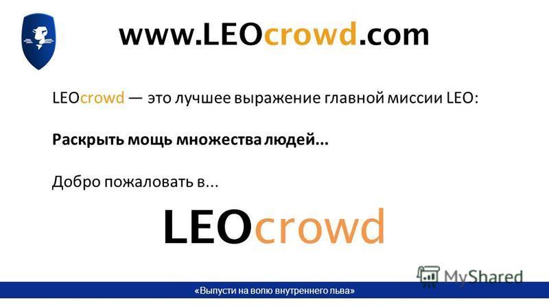 «Выпусти на волю внутреннего льва» LEOcrowd это лучшее выражение главной миссии LEO: Раскрыть мощь множества людей... Добро пожаловать в... LEOcrowd www.LEOcrowd.com