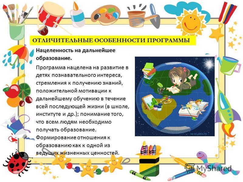 ОТЛИЧИТЕЛЬНЫЕ ОСОБЕННОСТИ ПРОГРАММЫ Нацеленность на дальнейшее образование. Программа нацелена на развитие в детях познавательного интереса, стремления к получению знаний, положительной мотивации к дальнейшему обучению в течение всей последующей жизн