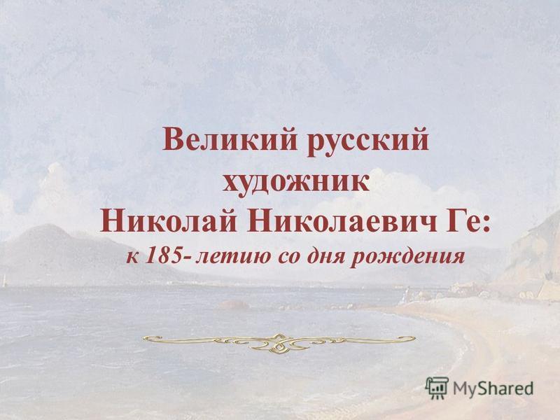 Великий русский художник Николай Николаевич Ге: к 185- летию со дня рождения