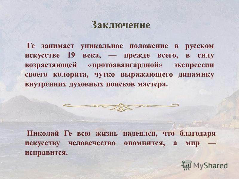 Николай Ге всю жизнь надеялся, что благодаря искусству человечество опомнится, а мир исправится. Ге занимает уникальное положение в русском искусстве 19 века, прежде всего, в силу возрастающей «про то авангардной» экспрессии своего колорита, чутко вы