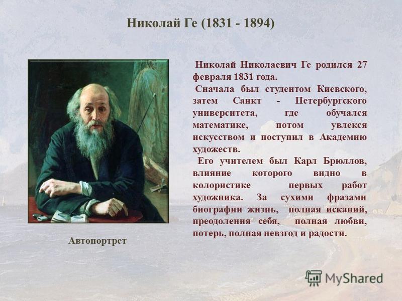 Николай Николаевич Ге родился 27 февраля 1831 года. Сначала был студентом Киевского, затем Санкт - Петербургского университета, где обучался математике, потом увлекся искусством и поступил в Академию художеств. Его учителем был Карл Брюллов, влияние