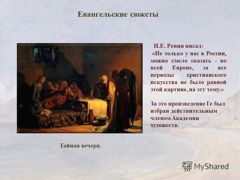 Тайная вечеря. И.Е. Репин писал: «Не только у нас в России, можно смело сказать - во всей Европе, за все периоды христианского искусства не было равной этой картине, на эту тему.» За это произведение Ге был избран действительным членом Академии худож