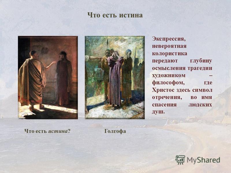 Голгофа Что есть истина? Экспрессия, невероятная колористика передают глубину осмысления трагедии художником – философом, где Христос здесь символ отречения, во имя спасения людских душ. Что есть истина