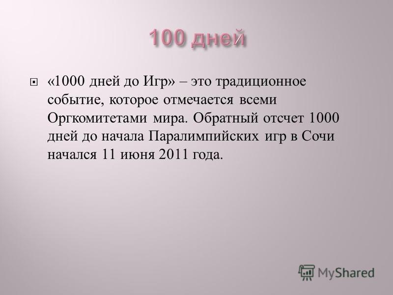 «1000 дней до Игр » – это традиционное событие, которое отмечается всеми Оргкомитетами мира. Обратный отсчет 1000 дней до начала Паралимпийских игр в Сочи начался 11 июня 2011 года.