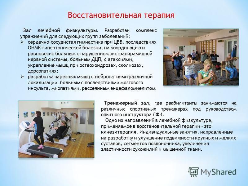 Восстановительная терапия Тренажерный зал, где реабилитанты занимаются на различных спортивных тренажерах под руководством опытного инструктора ЛФК. Одно из направлений в лечебной физкультуре, применяемое в восстановительной терапии - это кинезитерап