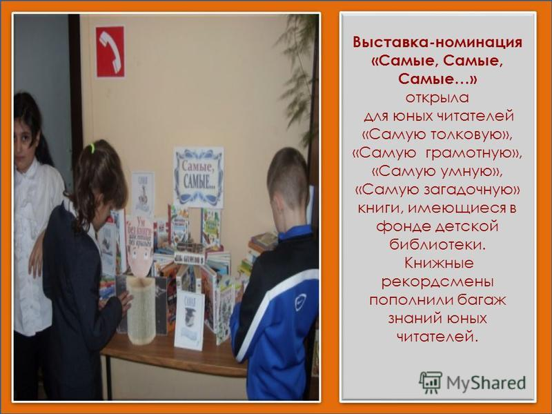 Выставка-номинация «Самые, Самые, Самые…» открыла для юных читателей «Самую толковую», «Самую грамотную», «Самую умную», «Самую загадочную» книги, имеющиеся в фонде детской библиотеки. Книжные рекордсмены пополнили багаж знаний юных читателей. Выстав