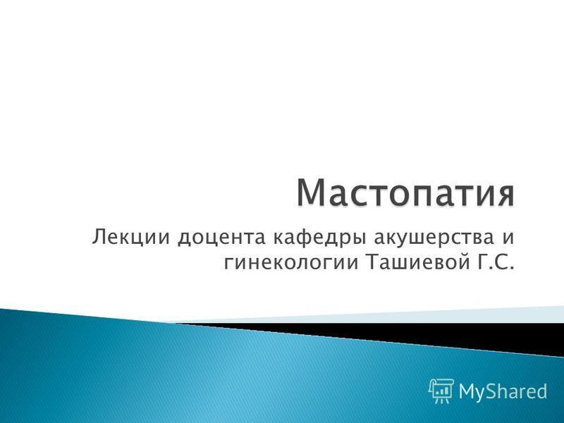 Лекции доцента кафедры акушерства и гинекологии Ташиевой Г.С.