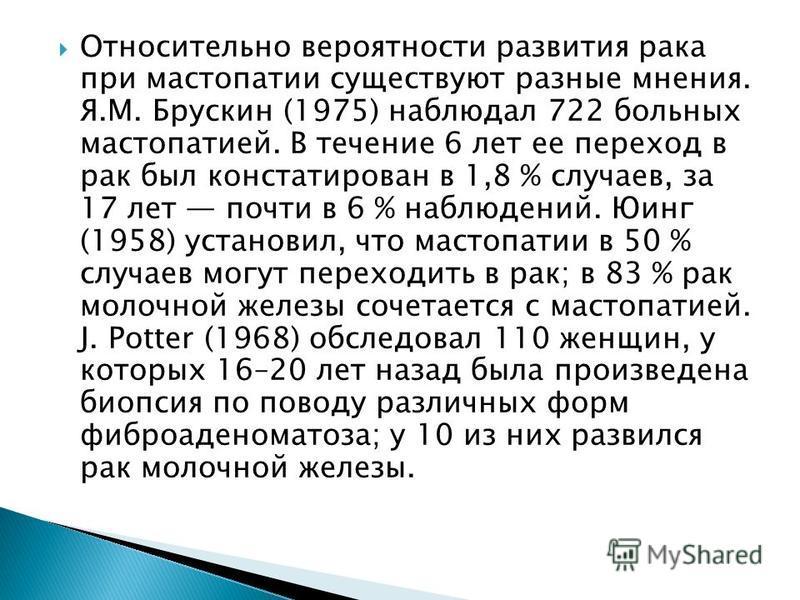 Относительно вероятности развития рака при мастопатии существуют разные мнения. Я.М. Брускин (1975) наблюдал 722 больных мастопатией. В течение 6 лет ее переход в рак был констатирован в 1,8 % случаев, за 17 лет почти в 6 % наблюдений. Юинг (1958) ус