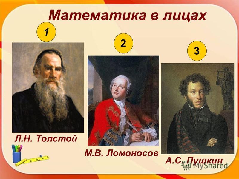 Математика в лицах 2 1 3 Л.Н. Толстой М.В. Ломоносов А.А. А.С. Пушкин