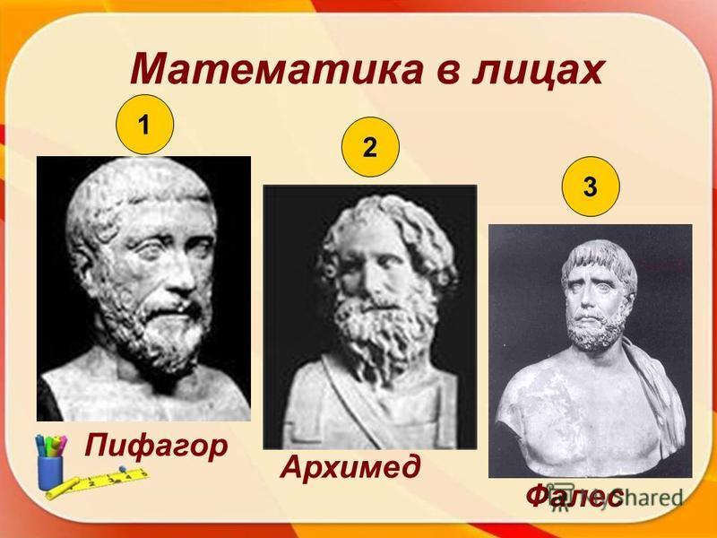 Математика в лицах 1 2 3 Пифагор Архимед Фалес