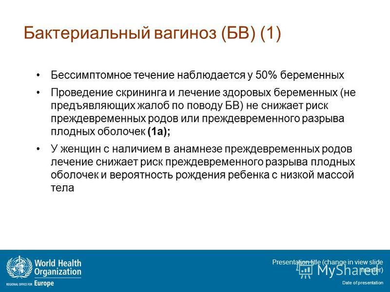 Presentation title (change in view slide master) Date of presentation Бактериальный вагиноз (БВ) (1) Бессимптомное течение наблюдается у 50% беременных Проведение скрининга и лечение здоровых беременных (не предъявляющих жалоб по поводу БВ) не снижае