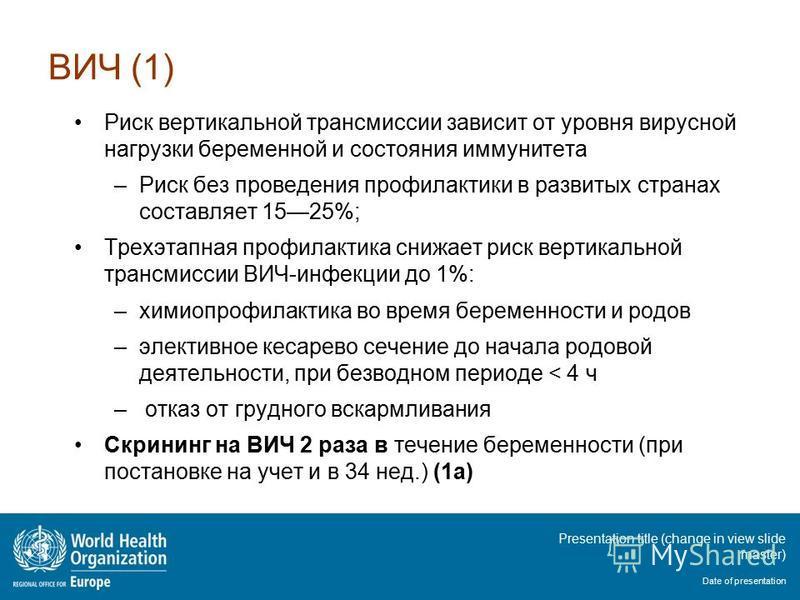 Presentation title (change in view slide master) Date of presentation ВИЧ (1) Риск вертикальной трансмиссии зависит от уровня вирусной нагрузки беременной и состояния иммунитета –Риск без проведения профилактики в развитых странах составляет 1525%; Т