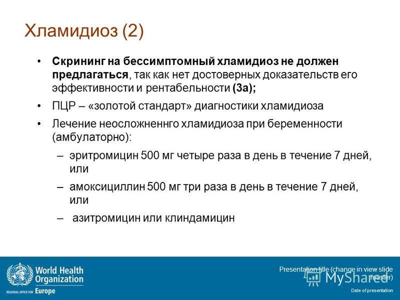 Presentation title (change in view slide master) Date of presentation Хламидиоз (2) Скрининг на бессимптомный хламидиоз не должен предлагаться, так как нет достоверных доказательств его эффективности и рентабельности (3a); ПЦР – «золотой стандарт» ди