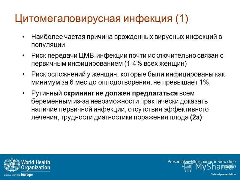 Presentation title (change in view slide master) Date of presentation Цитомегаловирусная инфекция (1) Наиболее частая причина врожденных вирусных инфекций в популяции Риск передачи ЦМВ-инфекции почти исключительно связан с первичным инфицированием (1