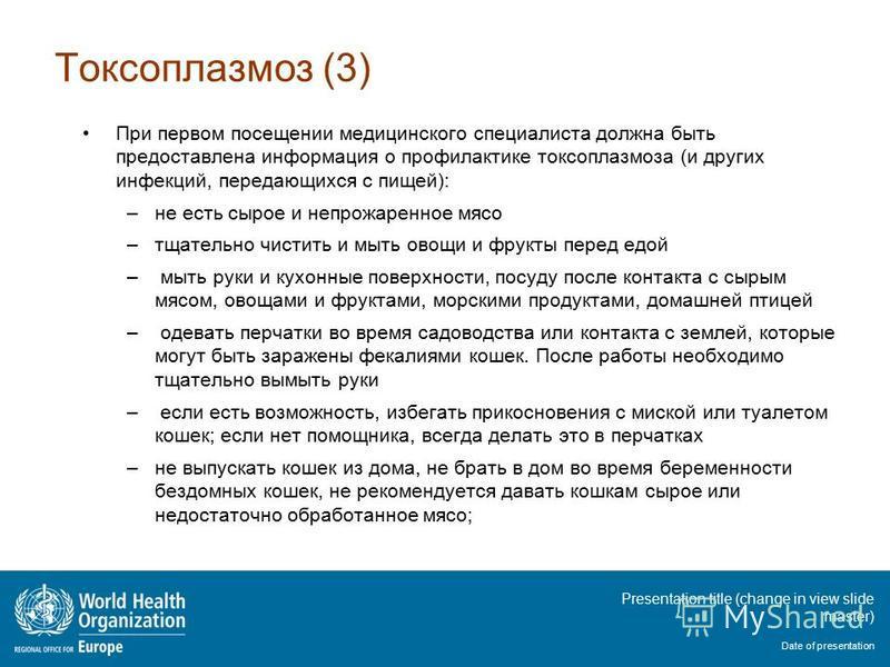 Presentation title (change in view slide master) Date of presentation Токсоплазмоз (3) При первом посещении медицинского специалиста должна быть предоставлена информация о профилактике токсоплазмоза (и других инфекций, передающихся с пищей): –не есть