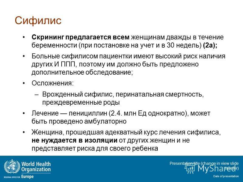 Presentation title (change in view slide master) Date of presentation Сифилис Скрининг предлагается всем женщинам дважды в течение беременности (при постановке на учет и в 30 недель) (2a); Больные сифилисом пациентки имеют высокий риск наличия других
