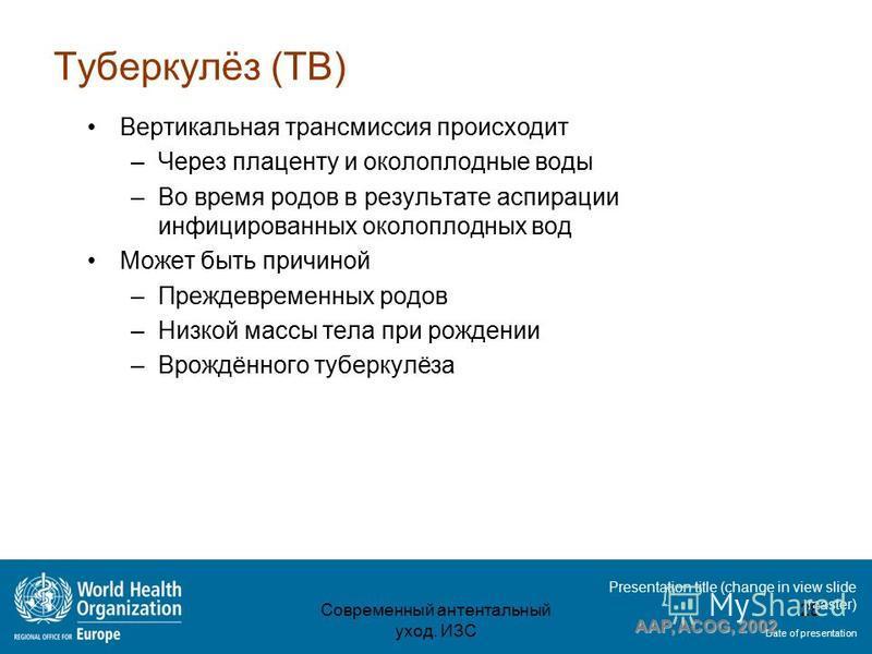 Presentation title (change in view slide master) Date of presentation Туберкулёз (TB) Вертикальная трансмиссия происходит –Через плаценту и околоплодные воды –Во время родов в результате аспирации инфицированных околоплодных вод Может быть причиной –