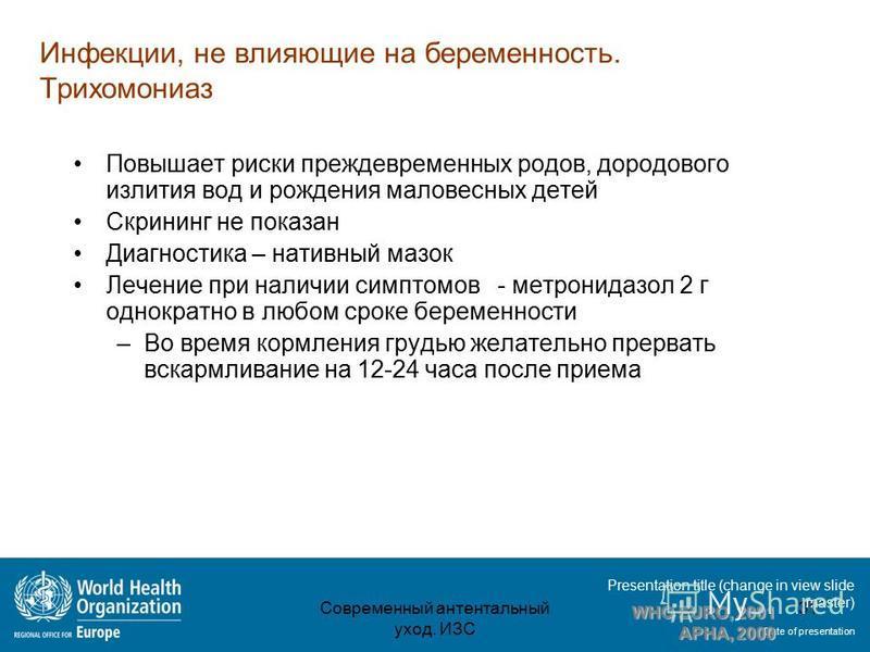 Presentation title (change in view slide master) Date of presentation Инфекции, не влияющие на беременность. Трихомониаз Повышает риски преждевременных родов, дородового излития вод и рождения маловесных детей Скрининг не показан Диагностика – нативн
