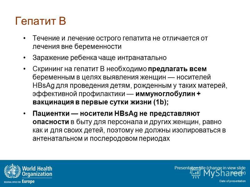 Presentation title (change in view slide master) Date of presentation Гепатит В Течение и лечение острого гепатита не отличается от лечения вне беременности Заражение ребенка чаще интранатальной Скрининг на гепатит В необходимо предлагать всем береме