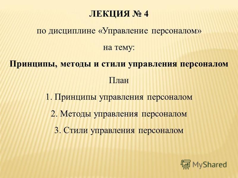 ЛЕКЦИЯ 4 по дисциплине «Управление персоналом» на тему: Принципы, методы и стили управления персоналом План 1. Принципы управления персоналом 2. Методы управления персоналом 3. Стили управления персоналом