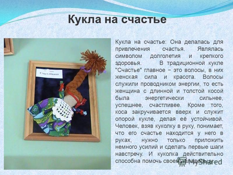Кукла на счастье: Она делалась для привлечения счастья. Являлась символом долголетия и крепкого здоровья. В традиционной кукле