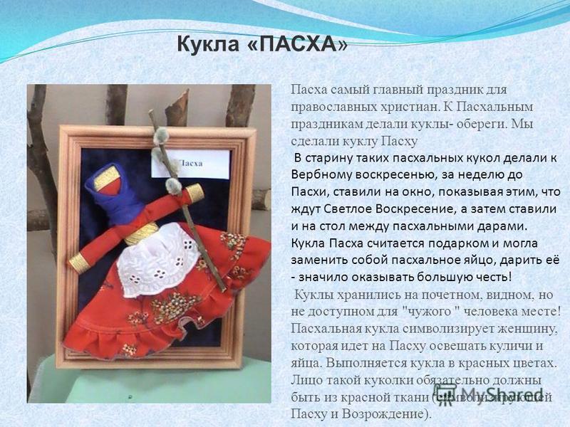 Кукла «ПАСХА» Пасха самый главный праздник для православных христиан. К Пасхальным праздникам делали куклы- обереги. Мы сделали куклу Пасху В старину таких пасхальных кукол делали к Вербному воскресенью, за неделю до Пасхи, ставили на окно, показывая