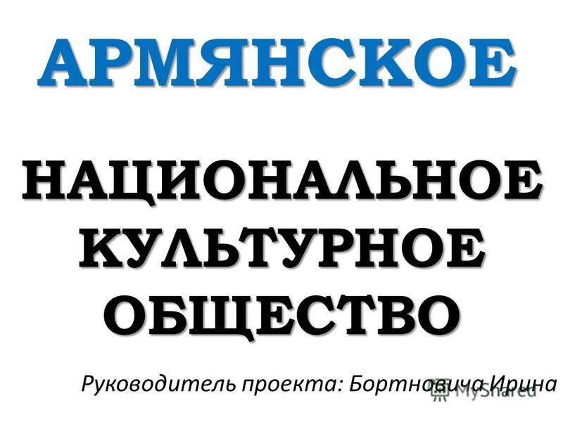 НАЦИОНАЛЬНОЕ КУЛЬТУРНОЕ ОБЩЕСТВО АРМЯНСКОЕ Руководитель проекта: Бортновича Ирина
