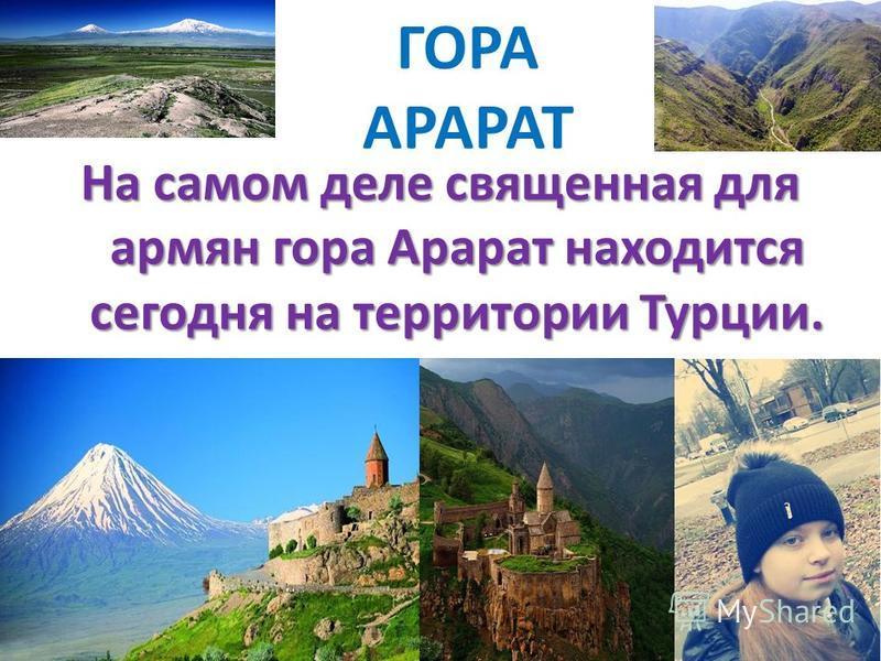 ГОРА АРАРАТ На самом деле священная для армян гора Арарат находится сегодня на территории Турции.