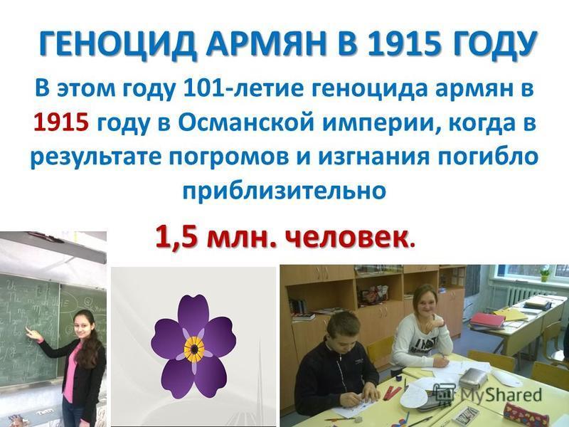 ГЕНОЦИД АРМЯН В 1915 ГОДУ ГЕНОЦИД АРМЯН В 1915 ГОДУ В этом году 101-летие геноцида армян в 1915 году в Османской империи, когда в результате погромов и изгнания погибло приблизительно 1,5 млн. человек 1,5 млн. человек.