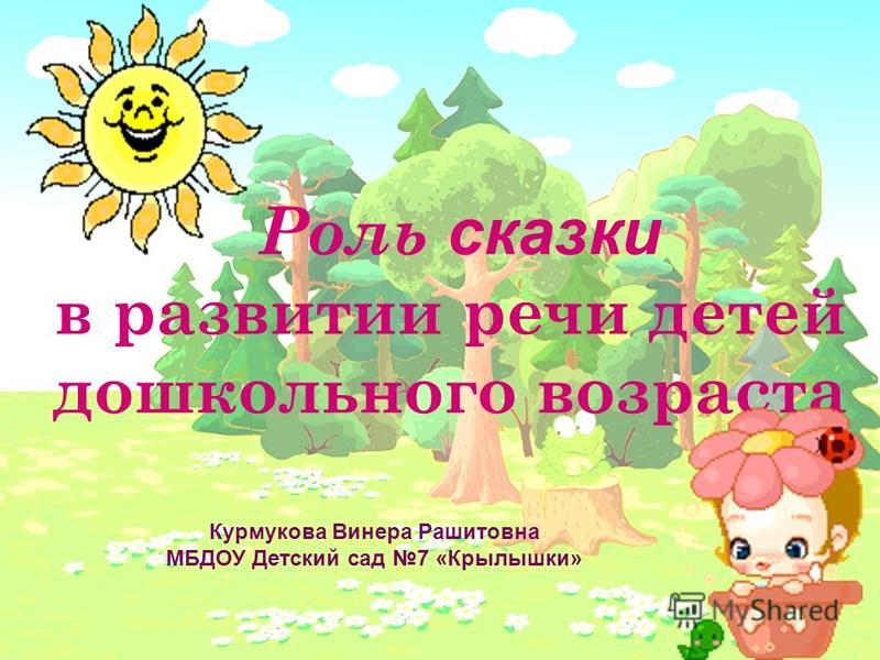 Роль сказки в развитии речи детей дошкольного возраста Курмукова Винера Рашитовна МБДОУ Детский сад 7 «Крылышки»