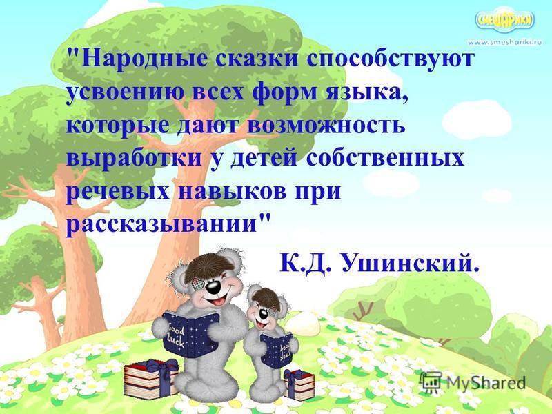 Народные сказки способствуют усвоению всех форм языка, которые дают возможность выработки у детей собственных речевых навыков при рассказывании К.Д. Ушинский.