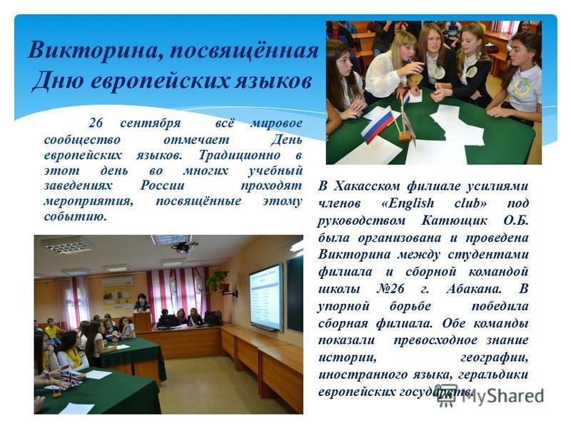 26 сентября всё мировое сообщество отмечает День европейских языков. Традиционно в этот день во многих учебный заведениях России проходят мероприятия, посвящённые этому событию. Викторина, посвящённая Дню европейских языков В Хакасском филиале усилия