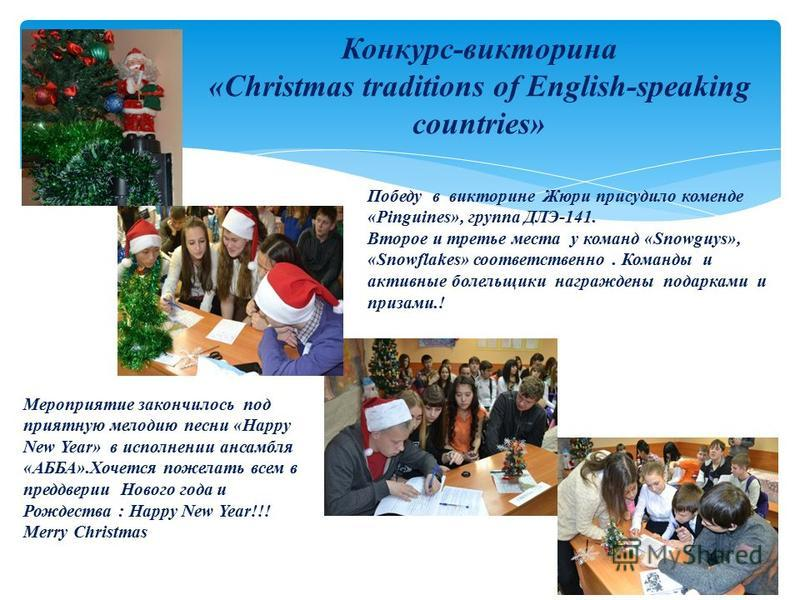 Конкурс-викторина «Christmas traditions of English-speaking countries» Победу в викторине Жюри присудило команде «Pinguines», группа ДЛЭ-141. Второе и третье места у команд «Snowguys», «Snowflakes» соответственно. Команды и активные болельщики награж