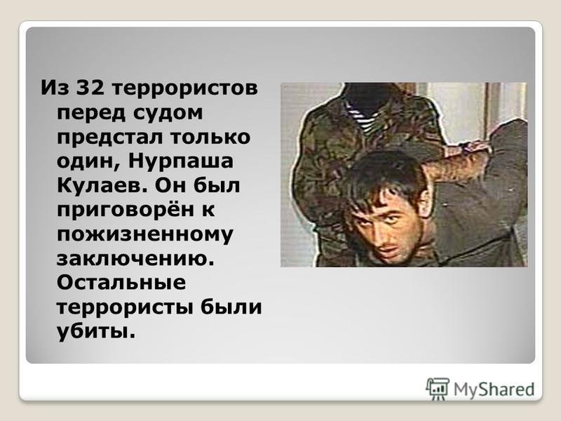 Из 32 террористов перед судом предстал только один, Нурпаша Кулаев. Он был приговорён к пожизненному заключению. Остальные террористы были убиты.