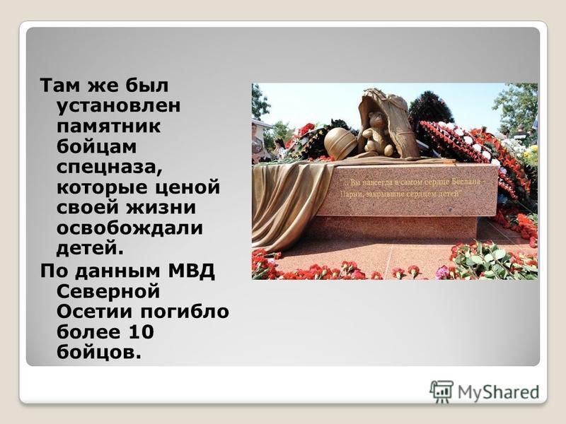 Там же был установлен памятник бойцам спецназа, которые ценой своей жизни освобождали детей. По данным МВД Северной Осетии погибло более 10 бойцов.
