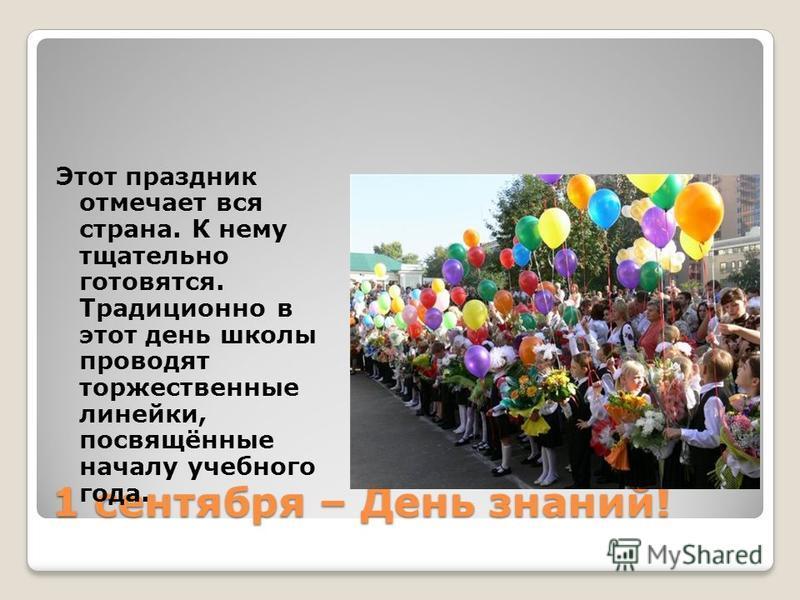1 сентября – День знаний! Этот праздник отмечает вся страна. К нему тщательно готовятся. Традиционно в этот день школы проводят торжественные линейки, посвящённые началу учебного года.