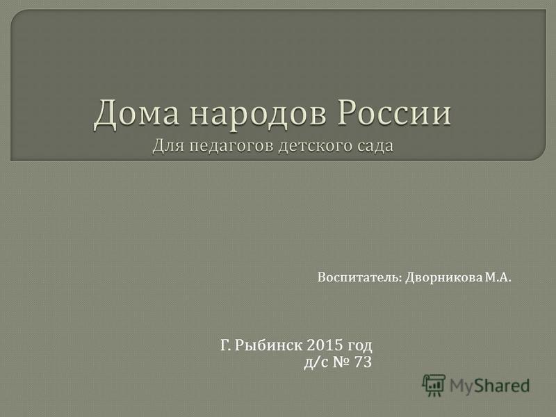 Г. Рыбинск 2015 год д / с 73 Воспитатель : Дворникова М. А.